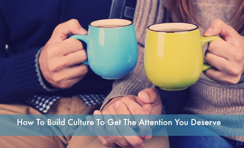 Build Culture to Get The Attention You Deserve