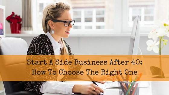 Start a Side Business After 40:  How To Choose The Right One