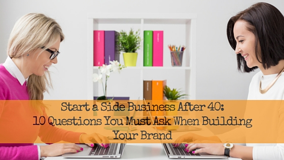 Start a Side Business After 40: 10 Questions You Must Ask When Building Your Brand