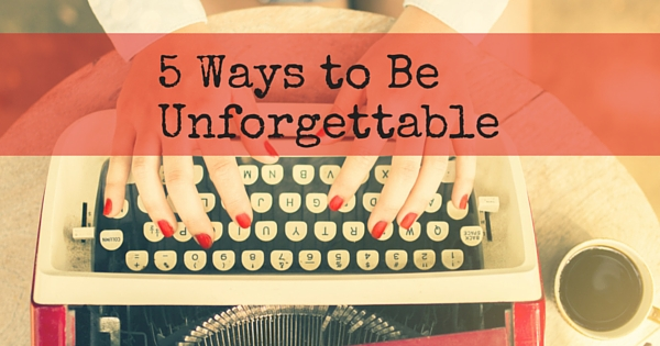 5 Ways To Be Unforgettable