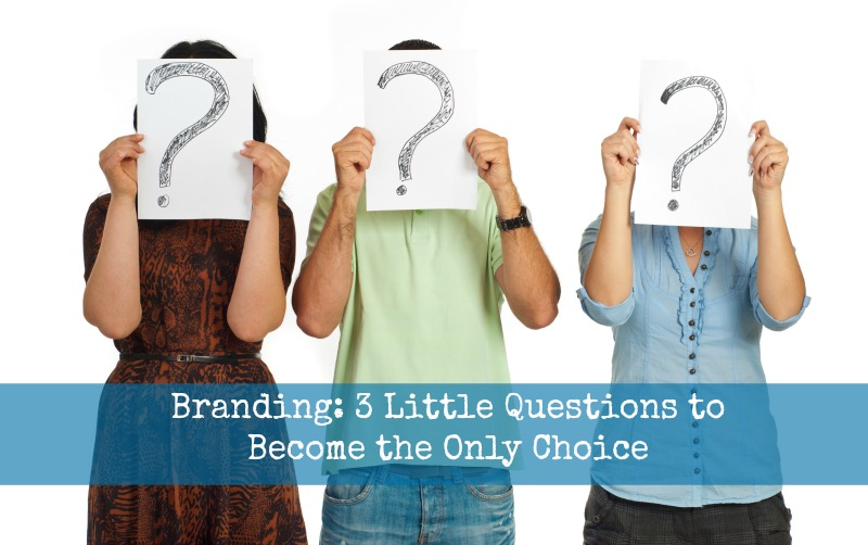 Branding: 3 Little Questions to Become the Only Choice