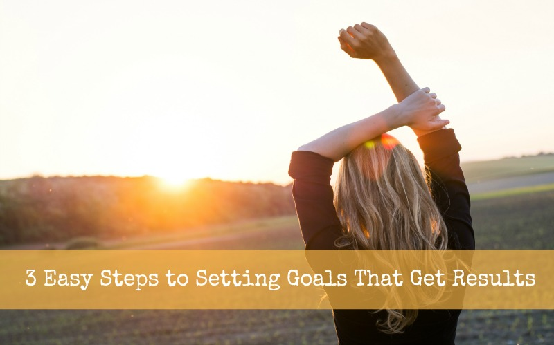 3 Easy Steps to Setting Goals That Get Results